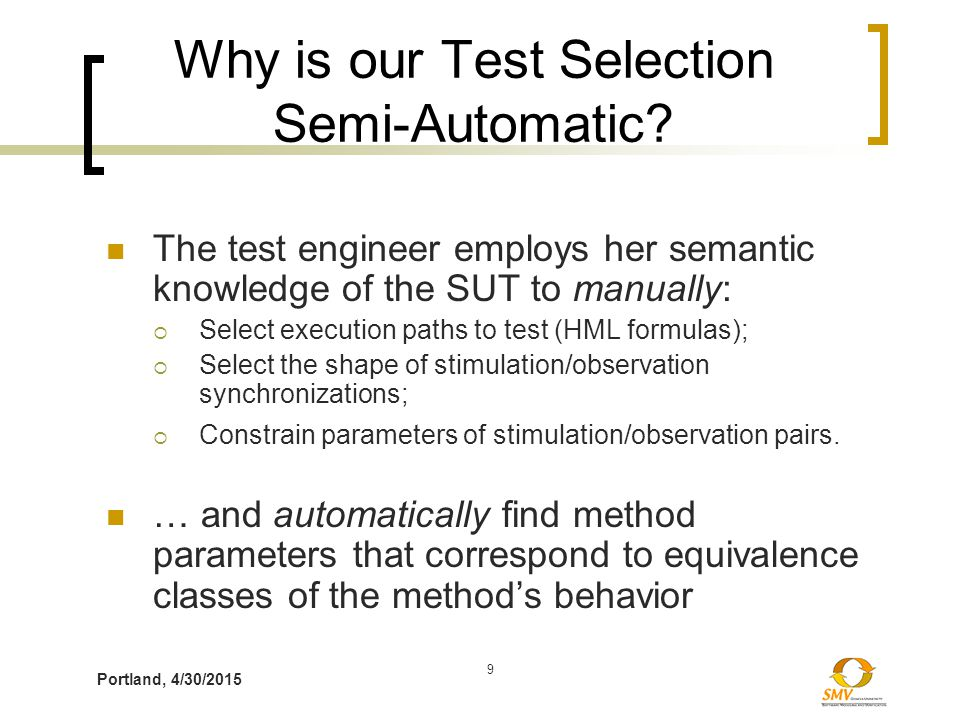 Portland, 4/30/2015 9 Why is our Test Selection Semi-Automatic? The test engineer employs her semantic knowledge of the SUT to manually:  Select exec