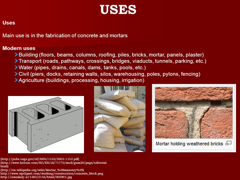 Uses Main use is in the fabrication of concrete and mortars Modern uses Building (floors, beams, columns, roofing, piles, bricks, mortar, panels, plaster) Transport (roads, pathways, crossings, bridges, viaducts, tunnels, parking, etc.) Water (pipes, drains, canals, dams, tanks, pools, etc.) Civil (piers, docks, retaining walls, silos, warehousing, poles, pylons, fencing) Agriculture (buildings, processing, housing, irrigation) USES (http://pubs.usgs.gov/of/2005/1152/2005-1152.pdf) (http://www.holcim.com/NZ/EN/id/71772/mod/gnm20/page/editorial.