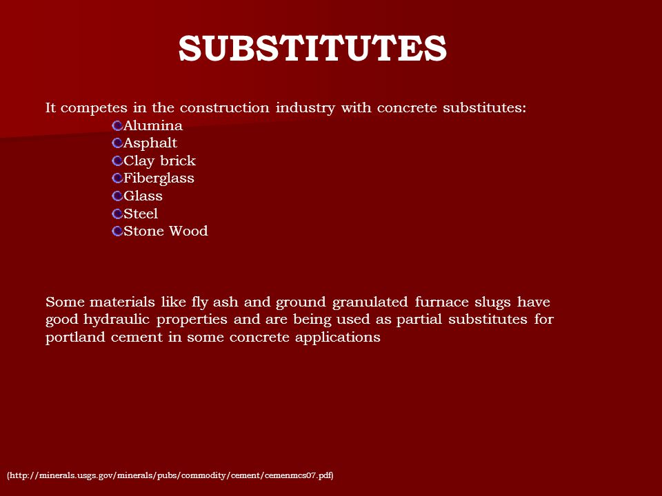 SUBSTITUTES It competes in the construction industry with concrete substitutes: Alumina Asphalt Clay brick Fiberglass Glass Steel Stone Wood Some mate