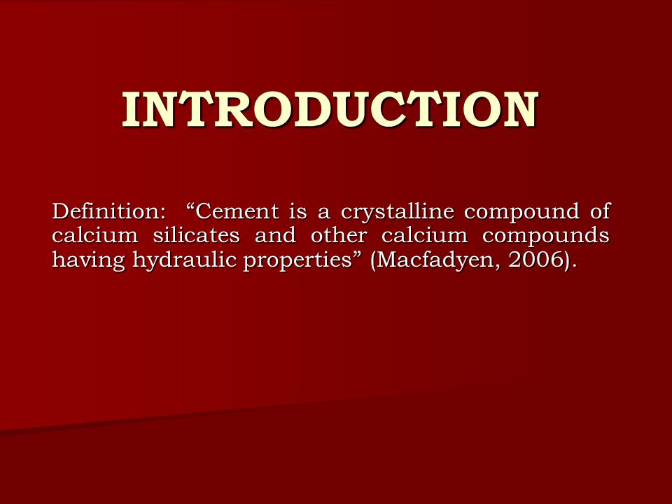 INTRODUCTION Definition: Cement is a crystalline compound of calcium silicates and other calcium compounds having hydraulic properties (Macfadyen, 2006).