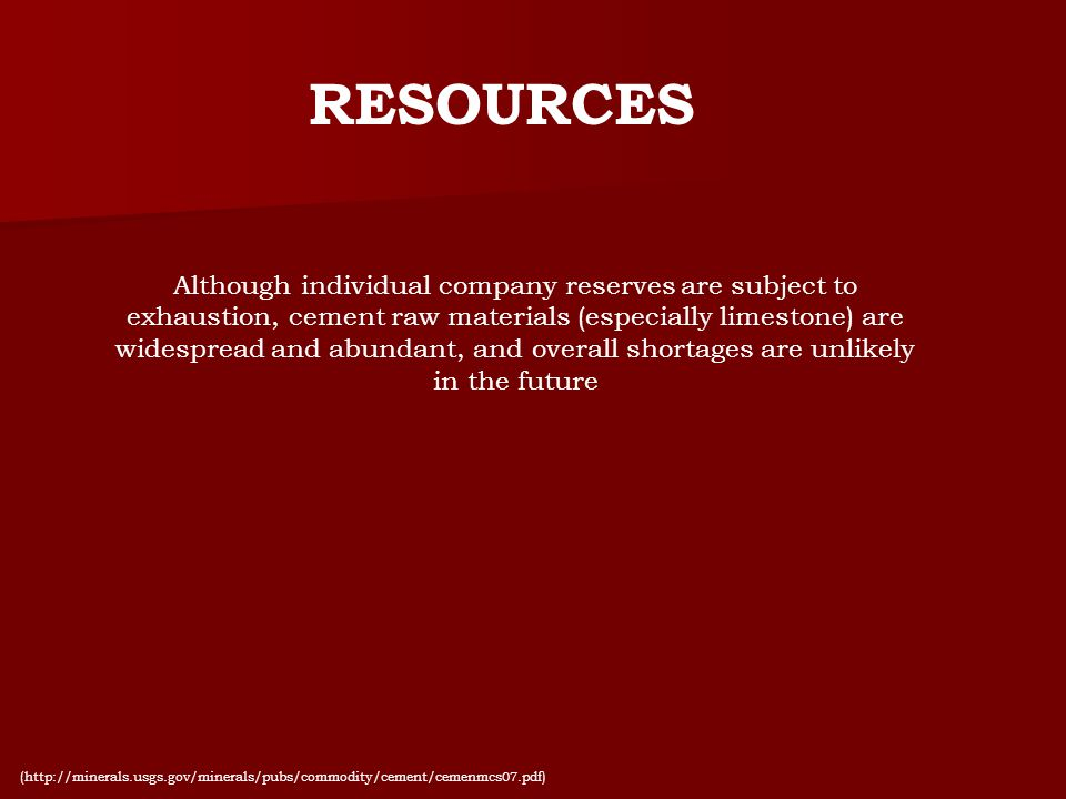 RESOURCES Although individual company reserves are subject to exhaustion, cement raw materials (especially limestone) are widespread and abundant, and