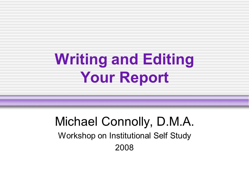 Writing and Editing Your Report Michael Connolly, D.M.A. Workshop on Institutional Self Study 2008