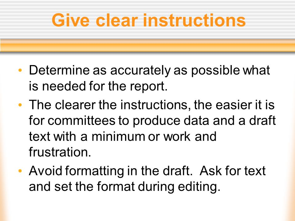 Give clear instructions Determine as accurately as possible what is needed for the report. The clearer the instructions, the easier it is for committe