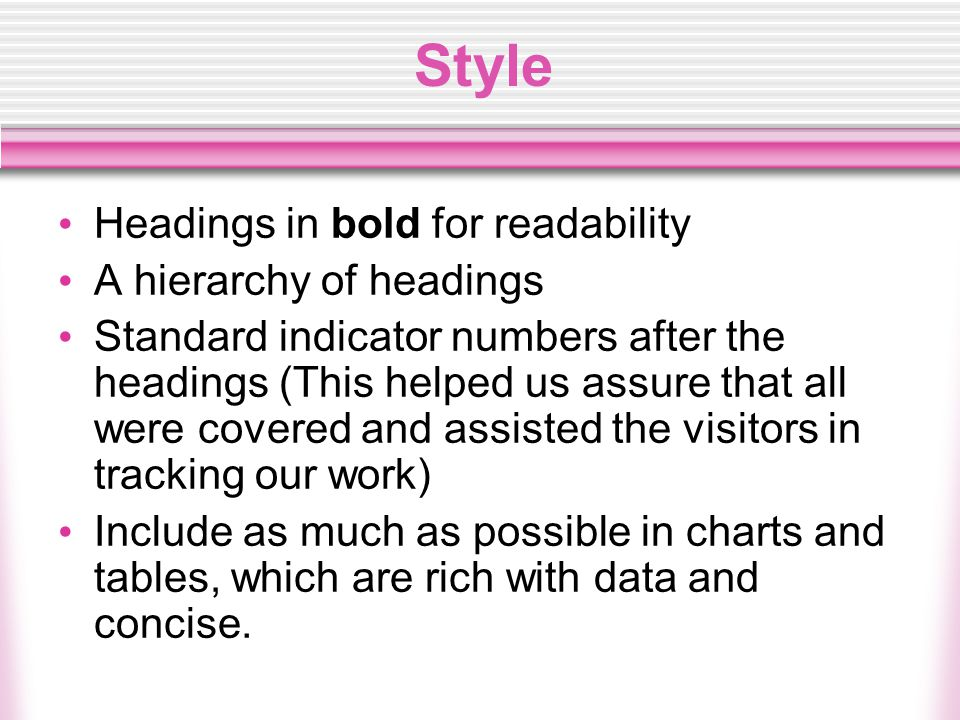 Style Headings in bold for readability A hierarchy of headings Standard indicator numbers after the headings (This helped us assure that all were covered and assisted the visitors in tracking our work) Include as much as possible in charts and tables, which are rich with data and concise.