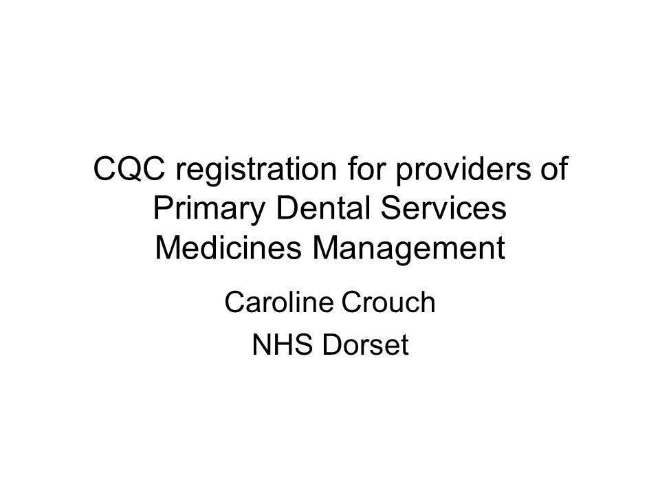 CQC registration for providers of Primary Dental Services Medicines Management Caroline Crouch NHS Dorset