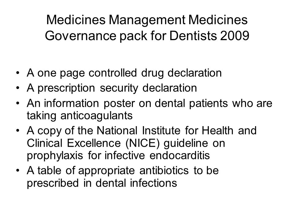 Medicines Management Medicines Governance pack for Dentists 2009 A one page controlled drug declaration A prescription security declaration An information poster on dental patients who are taking anticoagulants A copy of the National Institute for Health and Clinical Excellence (NICE) guideline on prophylaxis for infective endocarditis A table of appropriate antibiotics to be prescribed in dental infections