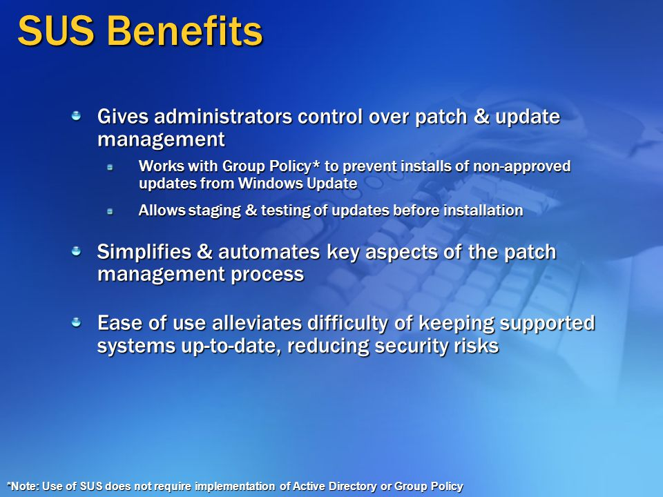 SUS Benefits Gives administrators control over patch & update management Works with Group Policy* to prevent installs of non-approved updates from Windows Update Allows staging & testing of updates before installation Simplifies & automates key aspects of the patch management process Ease of use alleviates difficulty of keeping supported systems up-to-date, reducing security risks *Note: Use of SUS does not require implementation of Active Directory or Group Policy