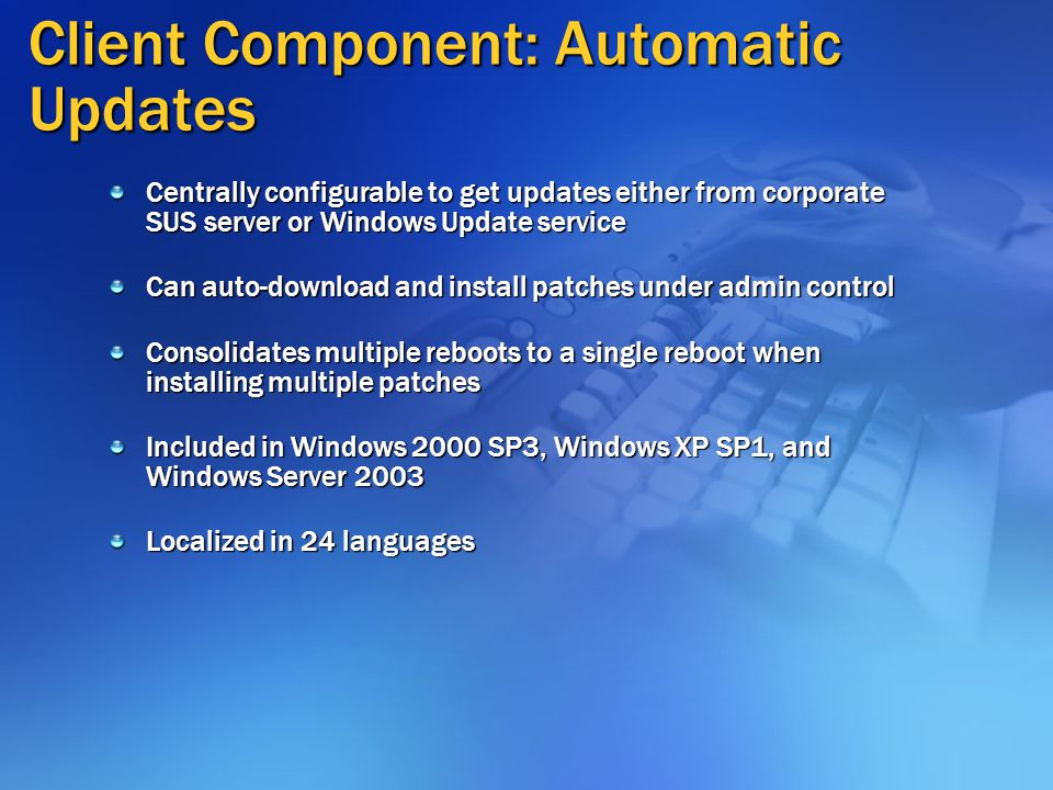 Client Component: Automatic Updates Centrally configurable to get updates either from corporate SUS server or Windows Update service Can auto-download and install patches under admin control Consolidates multiple reboots to a single reboot when installing multiple patches Included in Windows 2000 SP3, Windows XP SP1, and Windows Server 2003 Localized in 24 languages