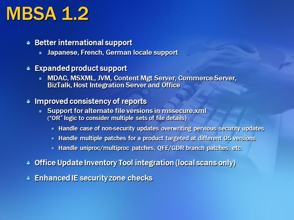 MBSA 1.2 Better international support Japanese, French, German locale support Expanded product support MDAC, MSXML, JVM, Content Mgt Server, Commerce Server, BizTalk, Host Integration Server and Office Improved consistency of reports Support for alternate file versions in mssecure.xml ( OR logic to consider multiple sets of file details) Handle case of non-security updates overwriting pervious security updates Handle multiple patches for a product targeted at different OS versions Handle uniproc/multiproc patches, QFE/GDR branch patches, etc.