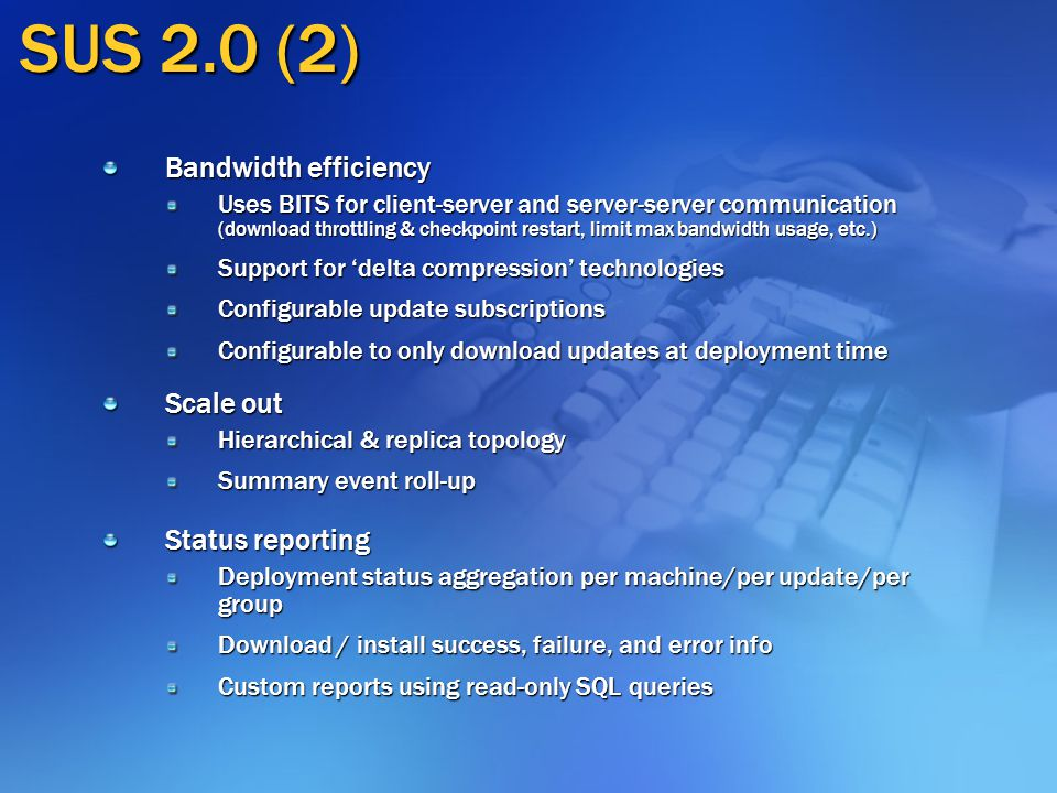 SUS 2.0 (2) Bandwidth efficiency Uses BITS for client-server and server-server communication (download throttling & checkpoint restart, limit max bandwidth usage, etc.) Support for 'delta compression' technologies Configurable update subscriptions Configurable to only download updates at deployment time Scale out Hierarchical & replica topology Summary event roll-up Status reporting Deployment status aggregation per machine/per update/per group Download / install success, failure, and error info Custom reports using read-only SQL queries