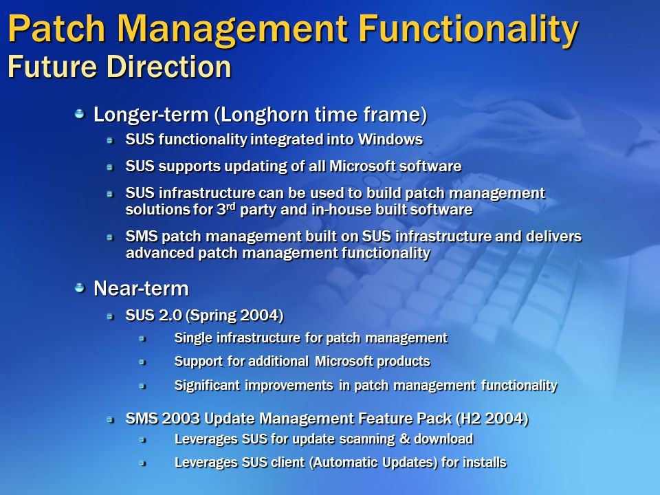 Patch Management Functionality Future Direction Longer-term (Longhorn time frame) SUS functionality integrated into Windows SUS supports updating of all Microsoft software SUS infrastructure can be used to build patch management solutions for 3 rd party and in-house built software SMS patch management built on SUS infrastructure and delivers advanced patch management functionality Near-term SUS 2.0 (Spring 2004) Single infrastructure for patch management Support for additional Microsoft products Significant improvements in patch management functionality SMS 2003 Update Management Feature Pack (H2 2004) Leverages SUS for update scanning & download Leverages SUS client (Automatic Updates) for installs