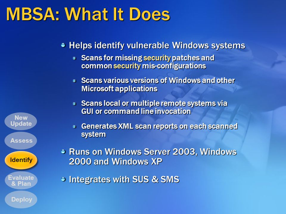 MBSA: What It Does Helps identify vulnerable Windows systems Scans for missing security patches and common security mis-configurations Scans various versions of Windows and other Microsoft applications Scans local or multiple remote systems via GUI or command line invocation Generates XML scan reports on each scanned system Runs on Windows Server 2003, Windows 2000 and Windows XP Integrates with SUS & SMS Evaluate & Plan New Update Deploy Identify Assess