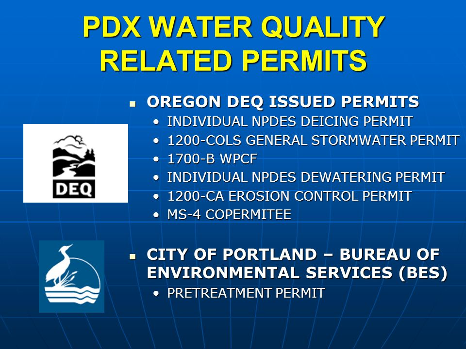 PDX WATER QUALITY RELATED PERMITS OREGON DEQ ISSUED PERMITS OREGON DEQ ISSUED PERMITS INDIVIDUAL NPDES DEICING PERMITINDIVIDUAL NPDES DEICING PERMIT 1200-COLS GENERAL STORMWATER PERMIT1200-COLS GENERAL STORMWATER PERMIT 1700-B WPCF1700-B WPCF INDIVIDUAL NPDES DEWATERING PERMITINDIVIDUAL NPDES DEWATERING PERMIT 1200-CA EROSION CONTROL PERMIT1200-CA EROSION CONTROL PERMIT MS-4 COPERMITEEMS-4 COPERMITEE CITY OF PORTLAND – BUREAU OF ENVIRONMENTAL SERVICES (BES) CITY OF PORTLAND – BUREAU OF ENVIRONMENTAL SERVICES (BES) PRETREATMENT PERMITPRETREATMENT PERMIT