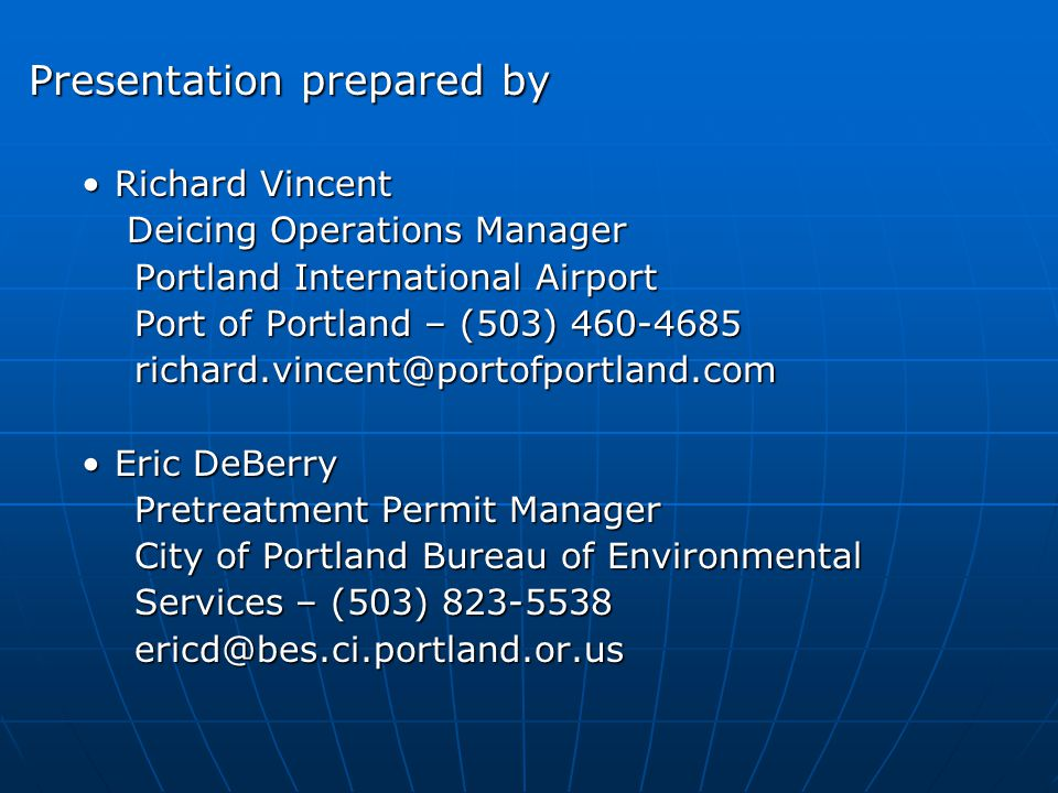 Presentation prepared by Richard VincentRichard Vincent Deicing Operations Manager Deicing Operations Manager Portland International Airport Port of Portland – (503) 460-4685 richard.vincent@portofportland.com Eric DeBerryEric DeBerry Pretreatment Permit Manager City of Portland Bureau of Environmental Services – (503) 823-5538 ericd@bes.ci.portland.or.us