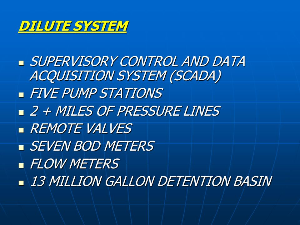 DILUTE SYSTEM SUPERVISORY CONTROL AND DATA ACQUISITION SYSTEM (SCADA) SUPERVISORY CONTROL AND DATA ACQUISITION SYSTEM (SCADA) FIVE PUMP STATIONS FIVE PUMP STATIONS 2 + MILES OF PRESSURE LINES 2 + MILES OF PRESSURE LINES REMOTE VALVES REMOTE VALVES SEVEN BOD METERS SEVEN BOD METERS FLOW METERS FLOW METERS 13 MILLION GALLON DETENTION BASIN 13 MILLION GALLON DETENTION BASIN