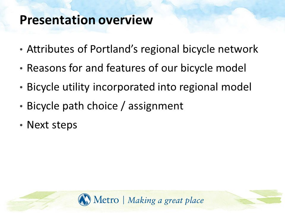 Presentation overview Attributes of Portland's regional bicycle network Reasons for and features of our bicycle model Bicycle utility incorporated int