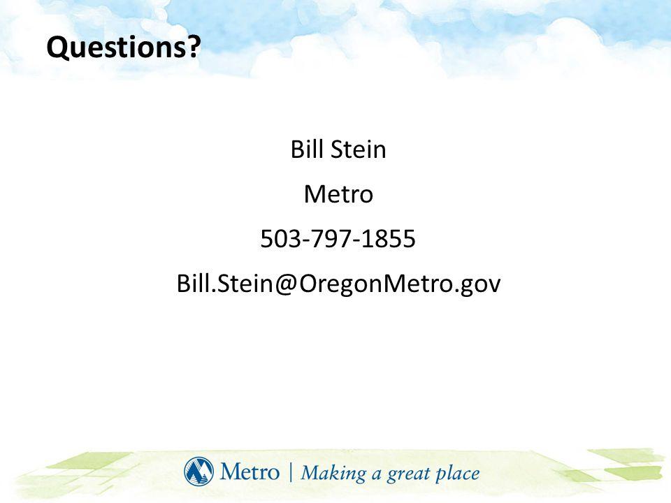Questions? Bill Stein Metro 503-797-1855 Bill.Stein@OregonMetro.gov