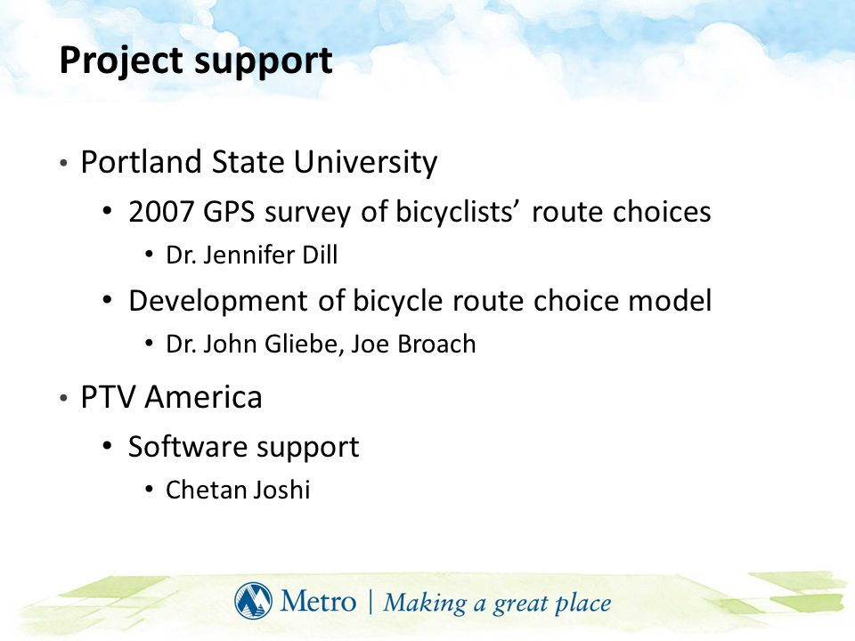 Project support Portland State University 2007 GPS survey of bicyclists' route choices Dr. Jennifer Dill Development of bicycle route choice model Dr.