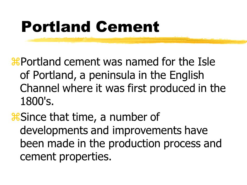 Portland Cement zPortland cement was named for the Isle of Portland, a peninsula in the English Channel where it was first produced in the 1800 s.