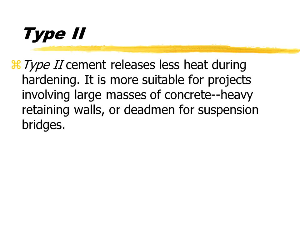 zType II cement releases less heat during hardening.