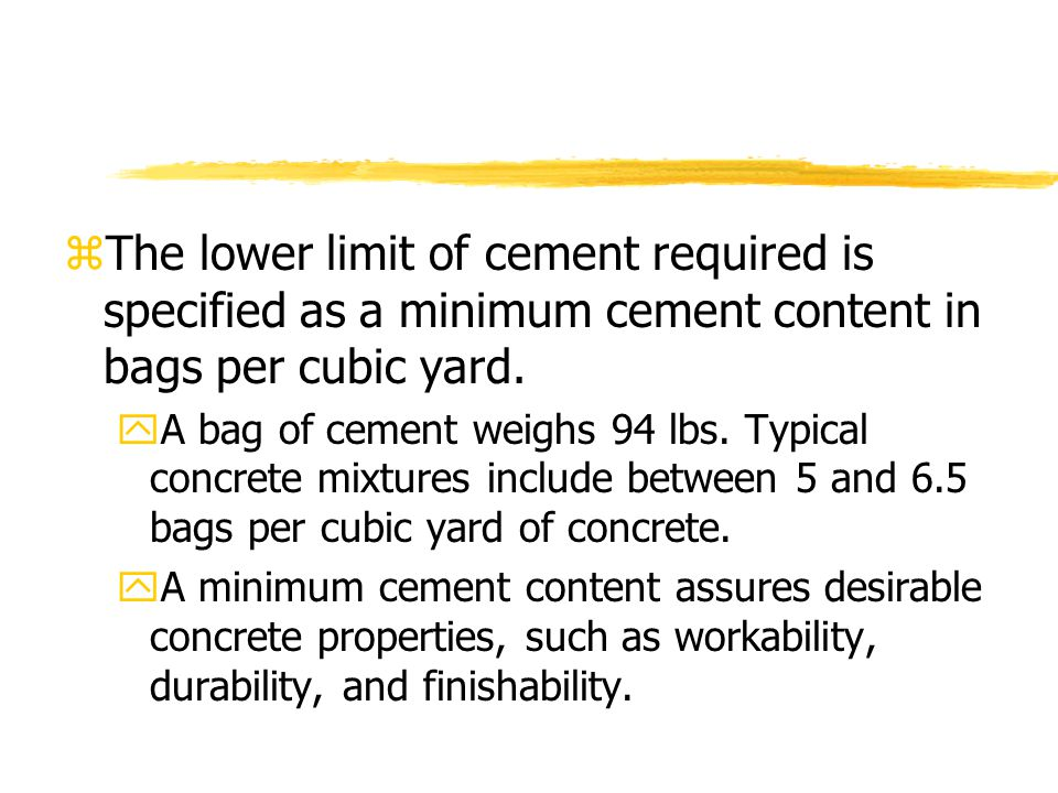 zThe lower limit of cement required is specified as a minimum cement content in bags per cubic yard.