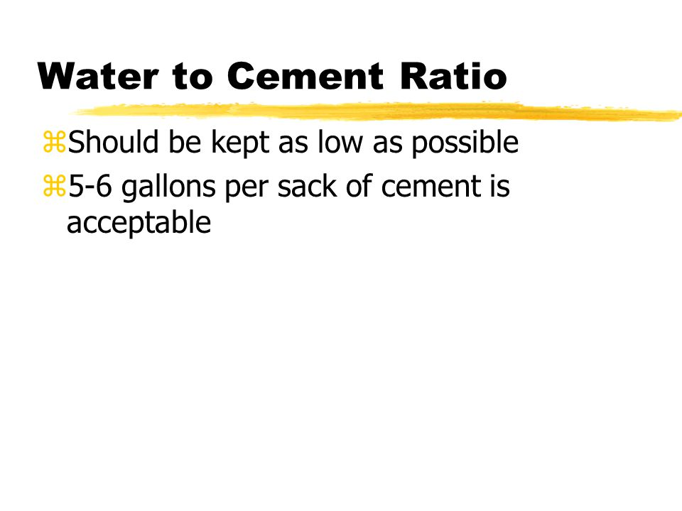 zShould be kept as low as possible z5-6 gallons per sack of cement is acceptable Water to Cement Ratio