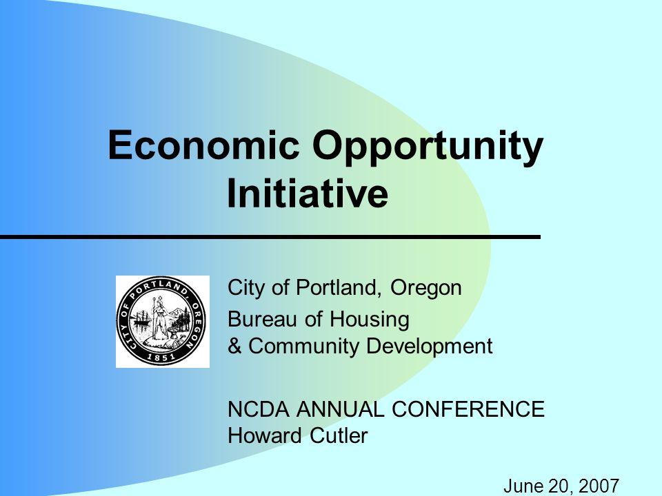 Economic Opportunity Initiative City of Portland, Oregon Bureau of Housing & Community Development NCDA ANNUAL CONFERENCE Howard Cutler June 20, 2007