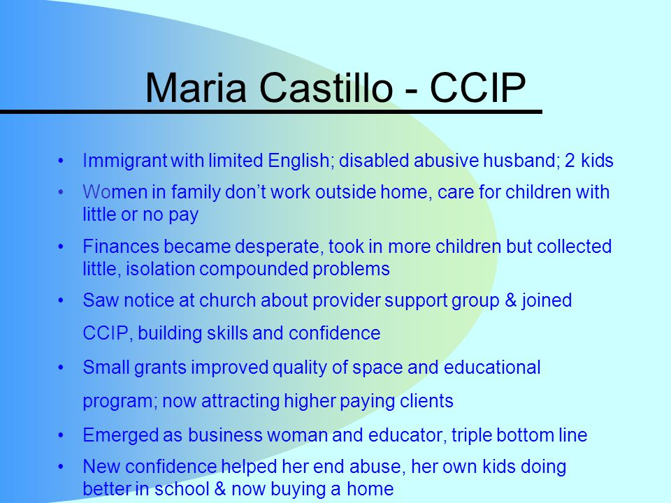 Maria Castillo - CCIP Immigrant with limited English; disabled abusive husband; 2 kids Women in family don't work outside home, care for children with little or no pay Finances became desperate, took in more children but collected little, isolation compounded problems Saw notice at church about provider support group & joined CCIP, building skills and confidence Small grants improved quality of space and educational program; now attracting higher paying clients Emerged as business woman and educator, triple bottom line New confidence helped her end abuse, her own kids doing better in school & now buying a home