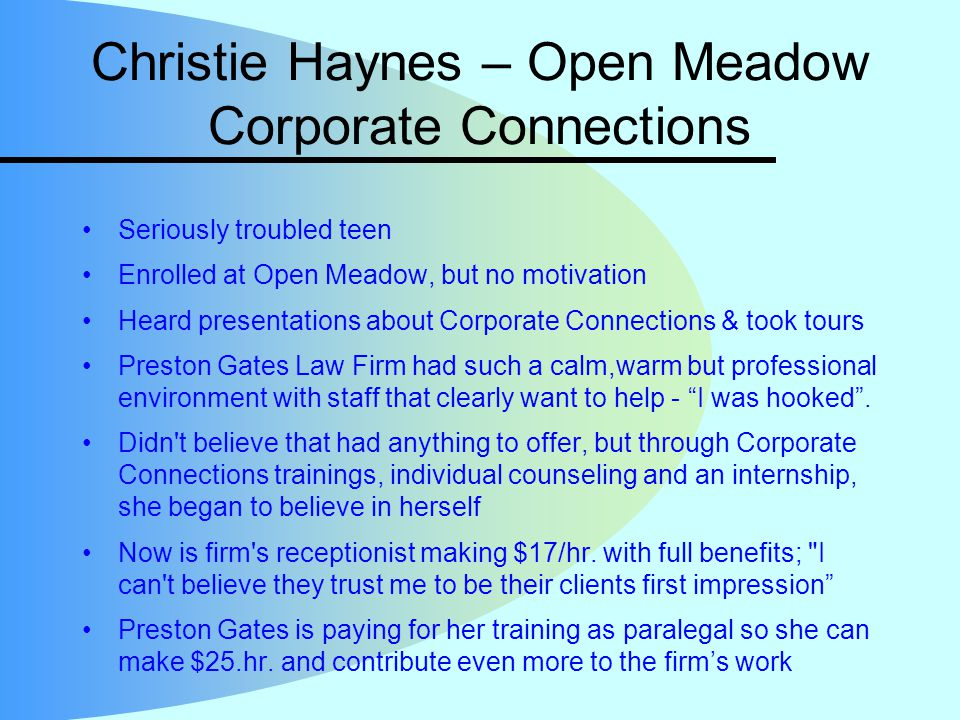 Christie Haynes – Open Meadow Corporate Connections Seriously troubled teen Enrolled at Open Meadow, but no motivation Heard presentations about Corporate Connections & took tours Preston Gates Law Firm had such a calm,warm but professional environment with staff that clearly want to help - I was hooked .
