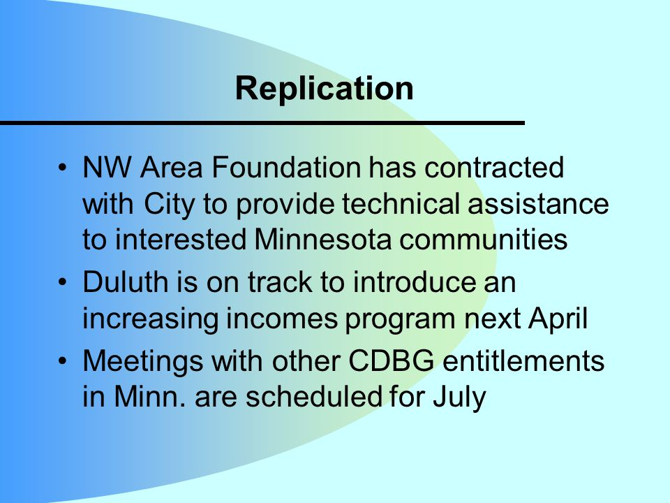 Replication NW Area Foundation has contracted with City to provide technical assistance to interested Minnesota communities Duluth is on track to introduce an increasing incomes program next April Meetings with other CDBG entitlements in Minn.