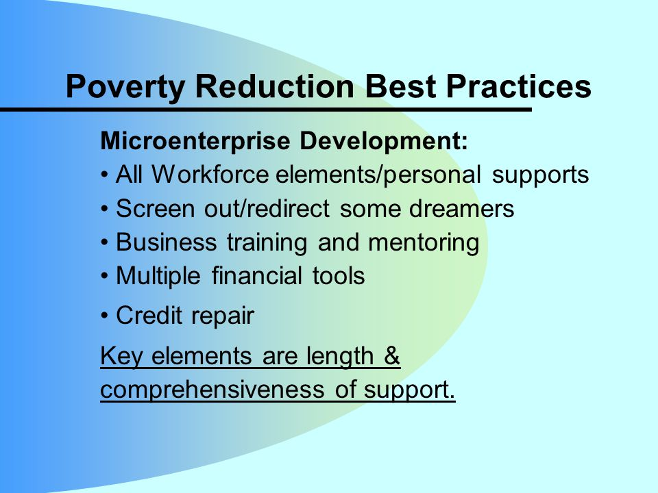 Poverty Reduction Best Practices Microenterprise Development: All Workforce elements/personal supports Screen out/redirect some dreamers Business training and mentoring Multiple financial tools Credit repair Key elements are length & comprehensiveness of support.