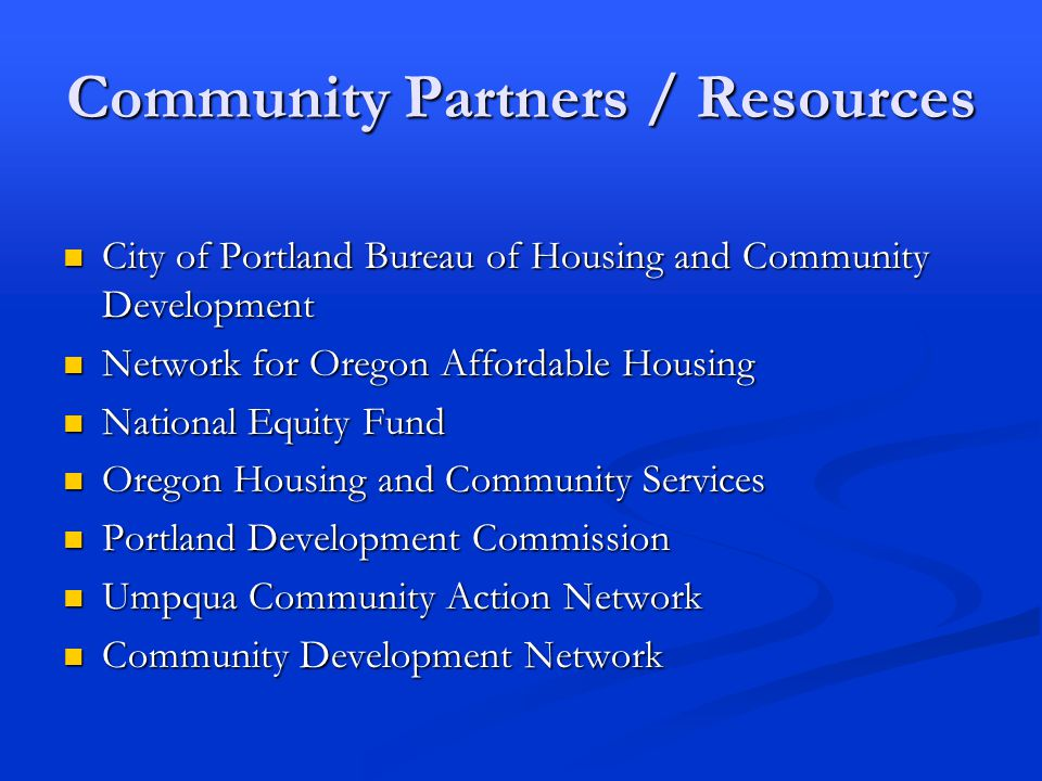 Community Partners / Resources City of Portland Bureau of Housing and Community Development City of Portland Bureau of Housing and Community Development Network for Oregon Affordable Housing Network for Oregon Affordable Housing National Equity Fund National Equity Fund Oregon Housing and Community Services Oregon Housing and Community Services Portland Development Commission Portland Development Commission Umpqua Community Action Network Umpqua Community Action Network Community Development Network Community Development Network