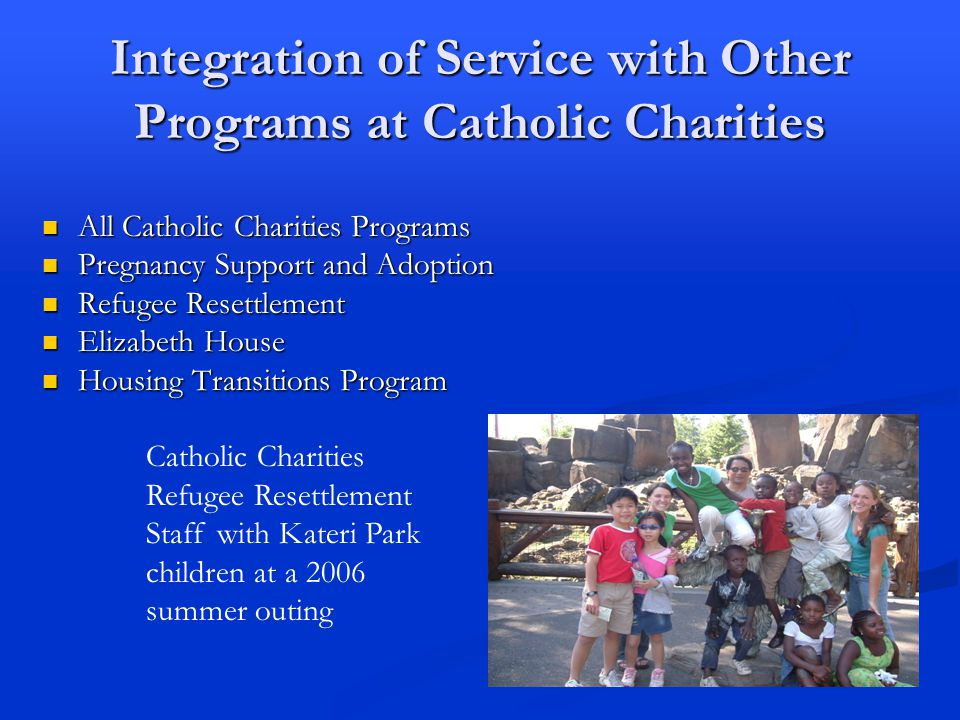 Integration of Service with Other Programs at Catholic Charities All Catholic Charities Programs All Catholic Charities Programs Pregnancy Support and Adoption Pregnancy Support and Adoption Refugee Resettlement Refugee Resettlement Elizabeth House Elizabeth House Housing Transitions Program Housing Transitions Program Catholic Charities Refugee Resettlement Staff with Kateri Park children at a 2006 summer outing