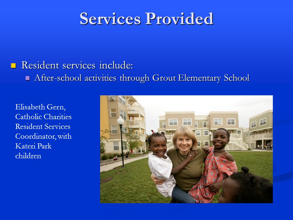 Services Provided Resident services include: Resident services include: After-school activities through Grout Elementary School After-school activities through Grout Elementary School Elisabeth Gern, Catholic Charities Resident Services Coordinator, with Kateri Park children