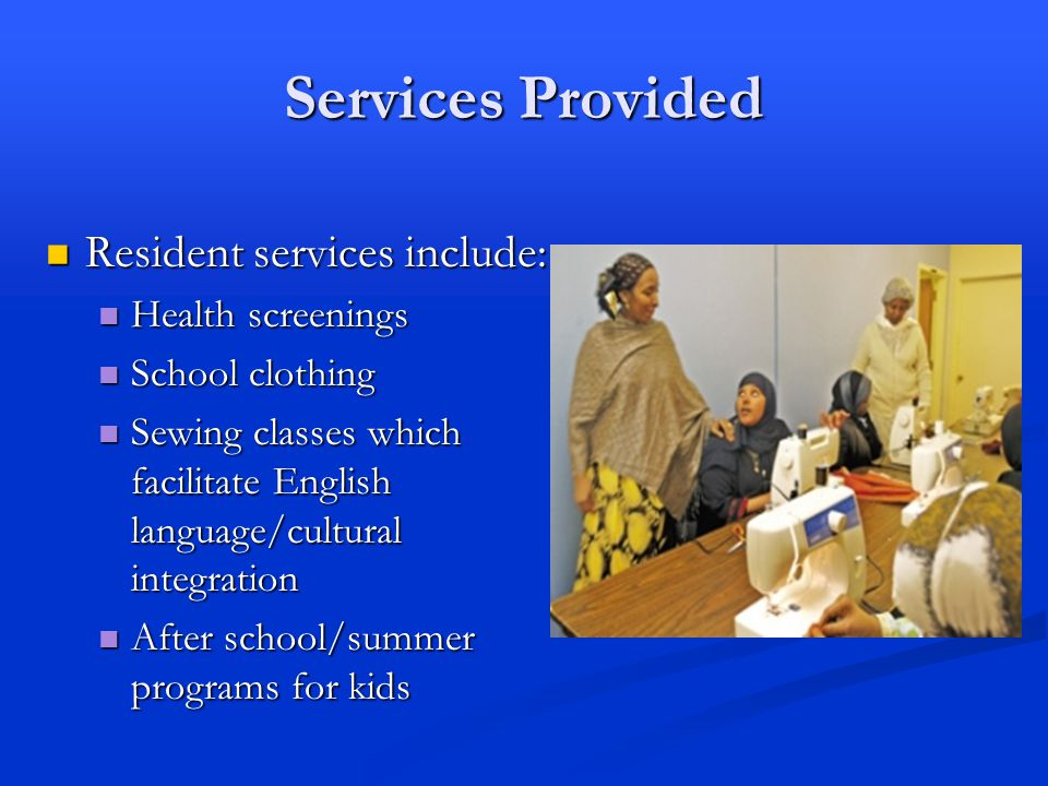 Services Provided Resident services include: Resident services include: Health screenings Health screenings School clothing School clothing Sewing classes which facilitate English language/cultural integration Sewing classes which facilitate English language/cultural integration After school/summer programs for kids After school/summer programs for kids