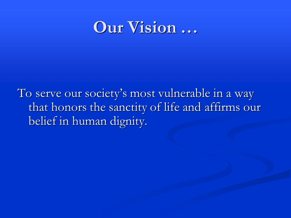 Our Vision … To serve our society's most vulnerable in a way that honors the sanctity of life and affirms our belief in human dignity.