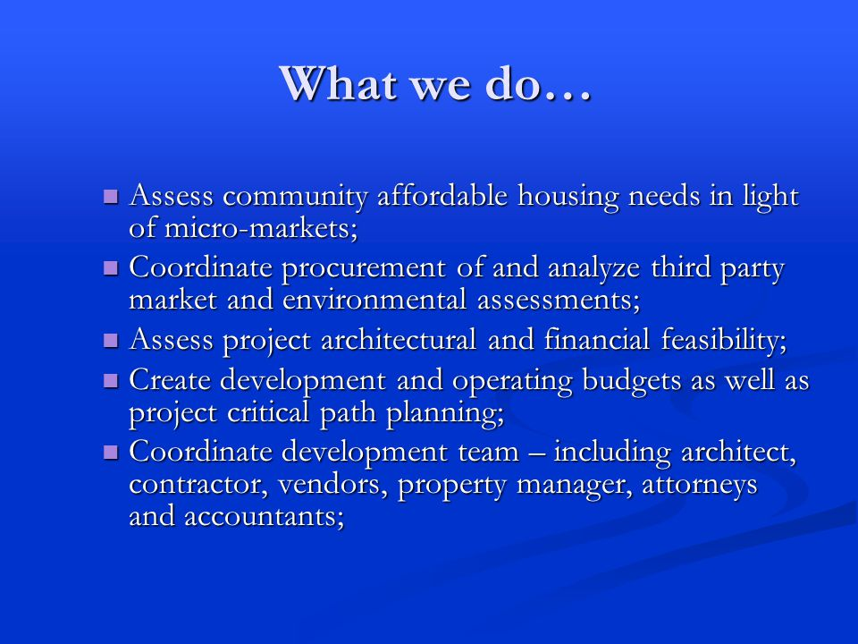 What we do… Assess community affordable housing needs in light of micro-markets; Assess community affordable housing needs in light of micro-markets; Coordinate procurement of and analyze third party market and environmental assessments; Coordinate procurement of and analyze third party market and environmental assessments; Assess project architectural and financial feasibility; Assess project architectural and financial feasibility; Create development and operating budgets as well as project critical path planning; Create development and operating budgets as well as project critical path planning; Coordinate development team – including architect, contractor, vendors, property manager, attorneys and accountants; Coordinate development team – including architect, contractor, vendors, property manager, attorneys and accountants;