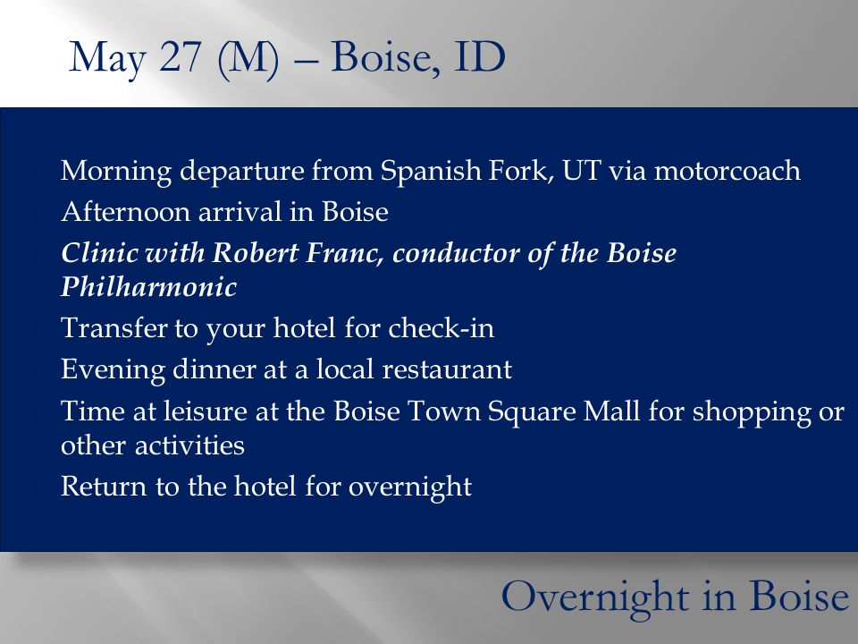  Morning departure from Spanish Fork, UT via motorcoach  Afternoon arrival in Boise  Clinic with Robert Franc, conductor of the Boise Philharmonic  Transfer to your hotel for check-in  Evening dinner at a local restaurant  Time at leisure at the Boise Town Square Mall for shopping or other activities  Return to the hotel for overnight May 27 (M) – Boise, ID Overnight in Boise
