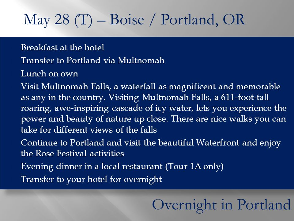  Breakfast at the hotel  Transfer to Portland via Multnomah  Lunch on own  Visit Multnomah Falls, a waterfall as magnificent and memorable as any