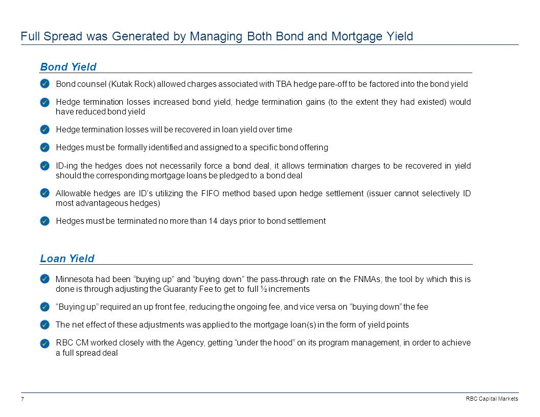 RBC Capital Markets 7 -Bond counsel (Kutak Rock) allowed charges associated with TBA hedge pare-off to be factored into the bond yield -Hedge termination losses increased bond yield, hedge termination gains (to the extent they had existed) would have reduced bond yield -Hedge termination losses will be recovered in loan yield over time -Hedges must be formally identified and assigned to a specific bond offering -ID-ing the hedges does not necessarily force a bond deal, it allows termination charges to be recovered in yield should the corresponding mortgage loans be pledged to a bond deal -Allowable hedges are ID's utilizing the FIFO method based upon hedge settlement (issuer cannot selectively ID most advantageous hedges) -Hedges must be terminated no more than 14 days prior to bond settlement Full Spread was Generated by Managing Both Bond and Mortgage Yield Bond Yield Loan Yield -Minnesota had been buying up and buying down the pass-through rate on the FNMAs; the tool by which this is done is through adjusting the Guaranty Fee to get to full ½ increments - Buying up required an up front fee, reducing the ongoing fee, and vice versa on buying down the fee -The net effect of these adjustments was applied to the mortgage loan(s) in the form of yield points -RBC CM worked closely with the Agency, getting under the hood on its program management, in order to achieve a full spread deal