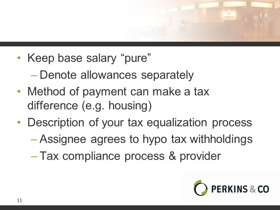 "Keep base salary ""pure"" –Denote allowances separately Method of payment can make a tax difference (e.g. housing) Description of your tax equalization"