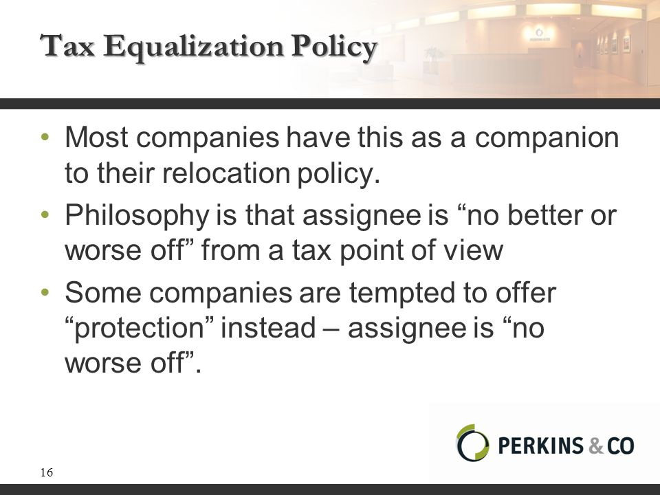 "Tax Equalization Policy Most companies have this as a companion to their relocation policy. Philosophy is that assignee is ""no better or worse off"" fr"