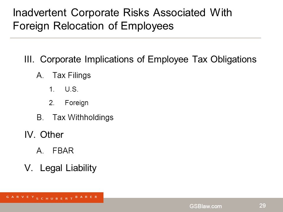 GSBlaw.com 29 Inadvertent Corporate Risks Associated With Foreign Relocation of Employees III.Corporate Implications of Employee Tax Obligations A.Tax
