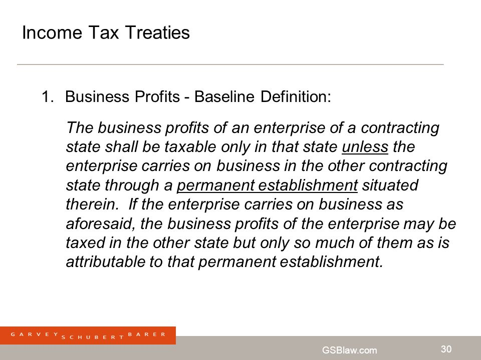 GSBlaw.com 30 Income Tax Treaties 1.Business Profits - Baseline Definition: The business profits of an enterprise of a contracting state shall be taxa