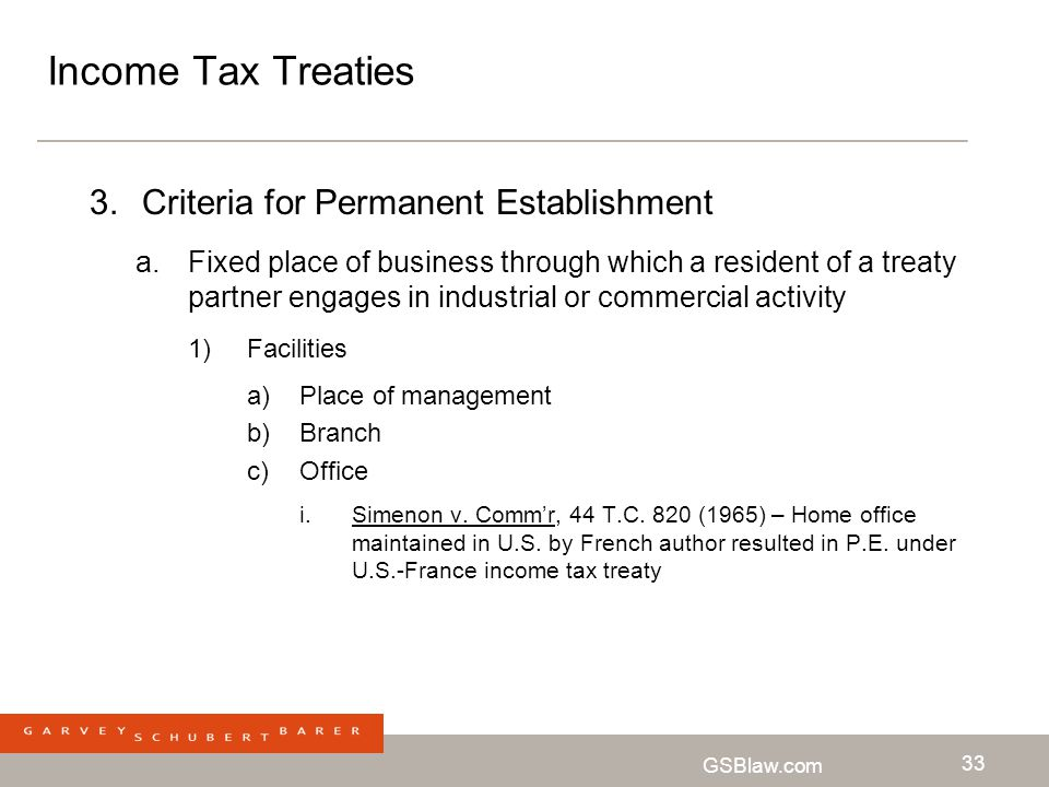 GSBlaw.com 33 Income Tax Treaties 3.Criteria for Permanent Establishment a.Fixed place of business through which a resident of a treaty partner engage