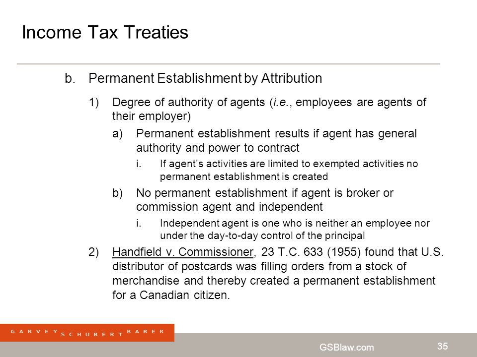 GSBlaw.com 35 Income Tax Treaties b.Permanent Establishment by Attribution 1)Degree of authority of agents (i.e., employees are agents of their employ