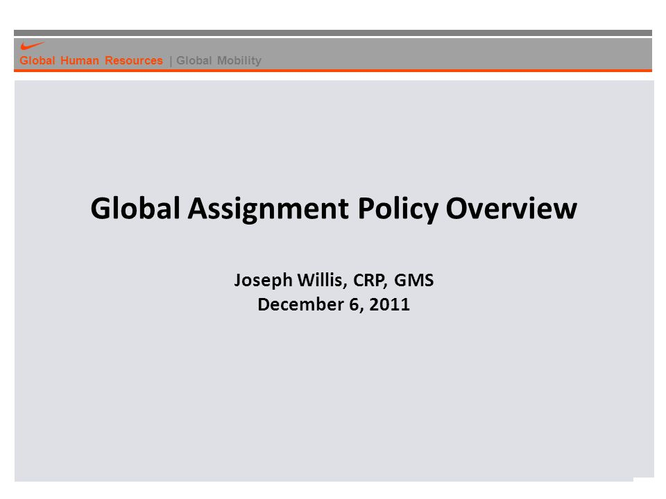 Global Human Resources | Global Mobility Global Assignment Policy Overview Joseph Willis, CRP, GMS December 6, 2011