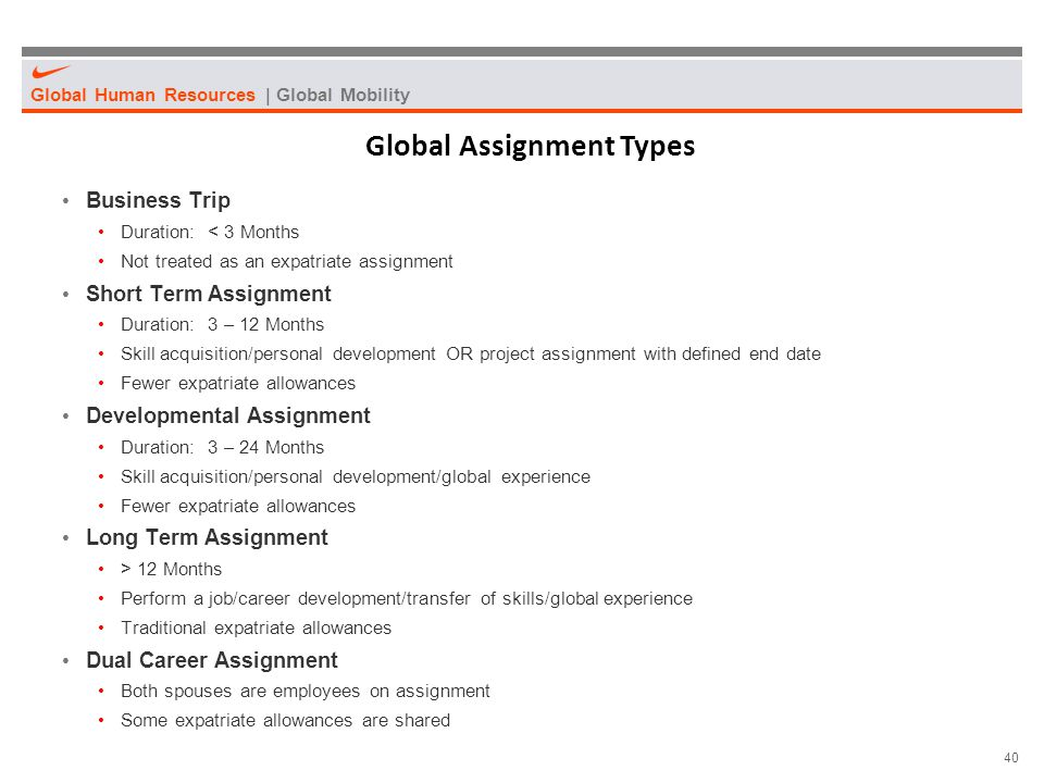 Global Human Resources | Global Mobility 40 Global Assignment Types Business Trip Duration: < 3 Months Not treated as an expatriate assignment Short T