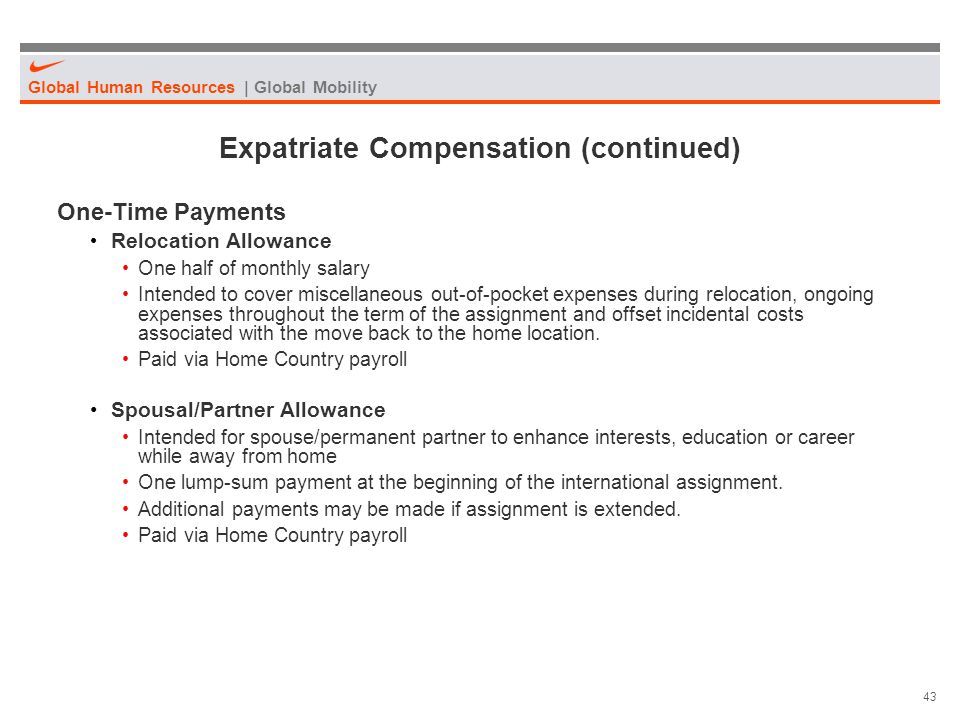 Global Human Resources | Global Mobility 43 Expatriate Compensation (continued) One-Time Payments Relocation Allowance One half of monthly salary Inte