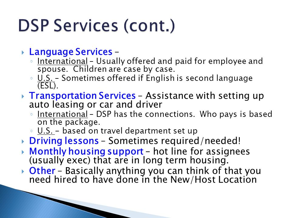  Language Services – ◦ International – Usually offered and paid for employee and spouse. Children are case by case. ◦ U.S. – Sometimes offered if Eng